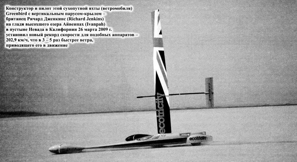 Конструктор и пилот этой сухопутной яхты (ветромобиля) Greenbird с вертикальным парусом-крылом -британец Ричард Дженкинс (Richard Jenkins) на глади высохшего оэера Айвенпах (Ivanpah) в пустыне Невада в Калифорнии 26 марта 2009 г. установил новый рекорд скорости для подобных аппаратов 202,9 км/ч, что в 3 - 5 раз быстрее ветра, приводящего его в движение